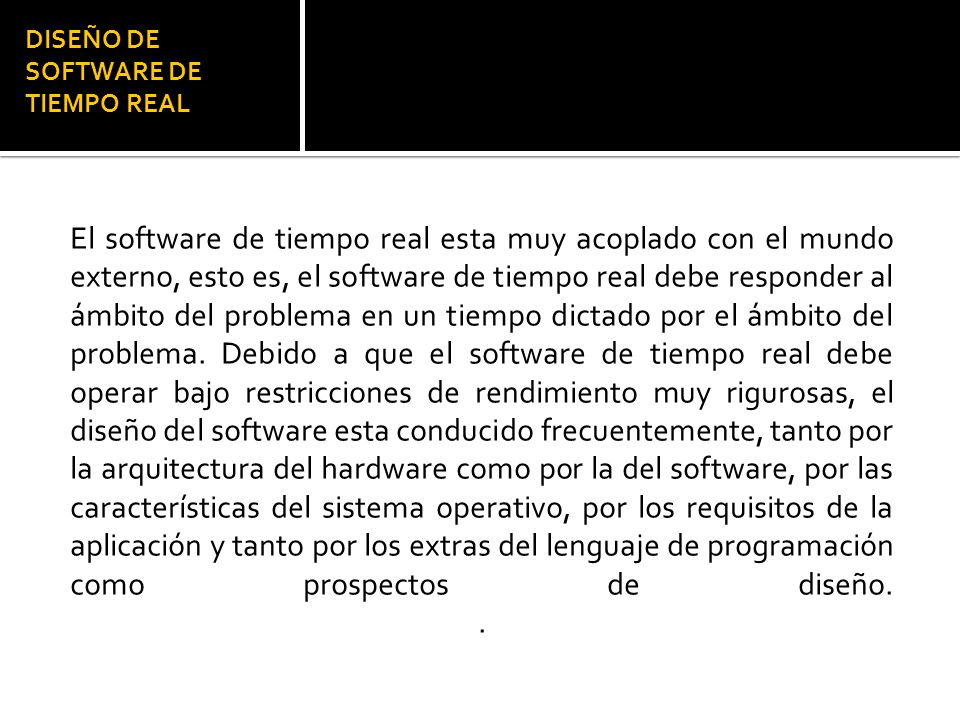 DISEÑO DE SOFTWARE DE TIEMPO REAL El software de tiempo real esta muy acoplado con el mundo externo, esto es, el software de tiempo real debe responder al ámbito del problema en un tiempo dictado por el ámbito del problema.