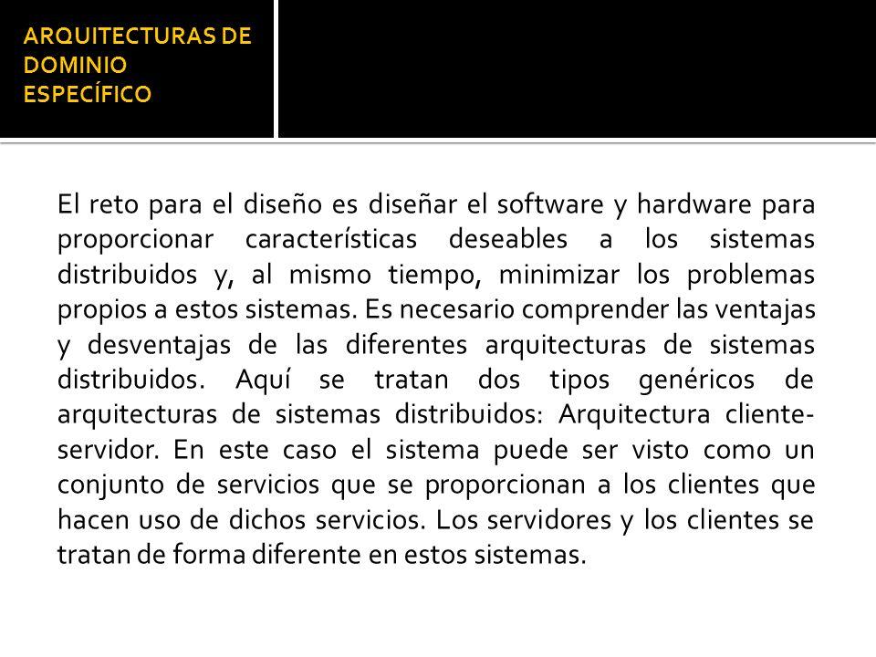 ARQUITECTURAS DE DOMINIO ESPECÍFICO El reto para el diseño es diseñar el software y hardware para proporcionar características deseables a los sistemas distribuidos y, al mismo tiempo, minimizar los problemas propios a estos sistemas.