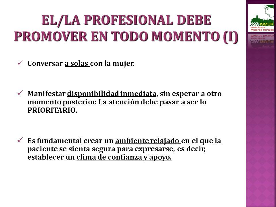 EL/LA PROFESIONAL DEBE PROMOVER EN TODO MOMENTO (I) Conversar a solas con la mujer.