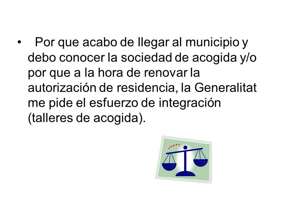 Por que acabo de llegar al municipio y debo conocer la sociedad de acogida y/o por que a la hora de renovar la autorización de residencia, la Generalitat me pide el esfuerzo de integración (talleres de acogida).
