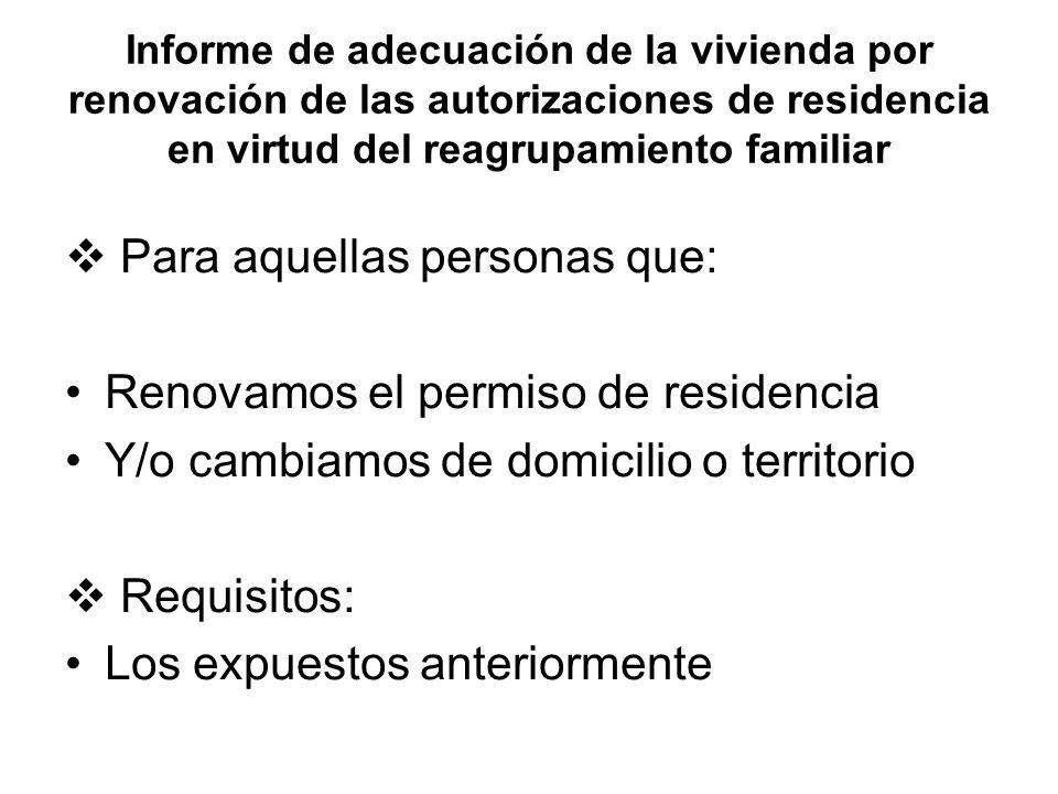 Informe de adecuación de la vivienda por renovación de las autorizaciones de residencia en virtud del reagrupamiento familiar Para aquellas personas que: Renovamos el permiso de residencia Y/o cambiamos de domicilio o territorio Requisitos: Los expuestos anteriormente