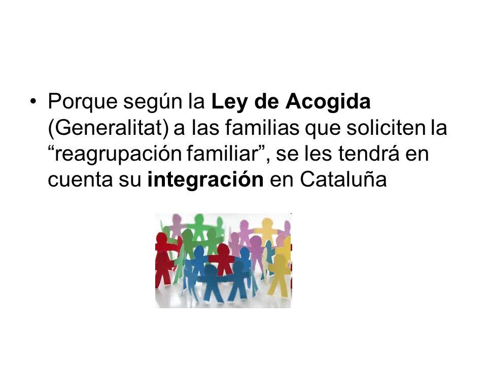 Porque según la Ley de Acogida (Generalitat) a las familias que soliciten la reagrupación familiar, se les tendrá en cuenta su integración en Cataluña