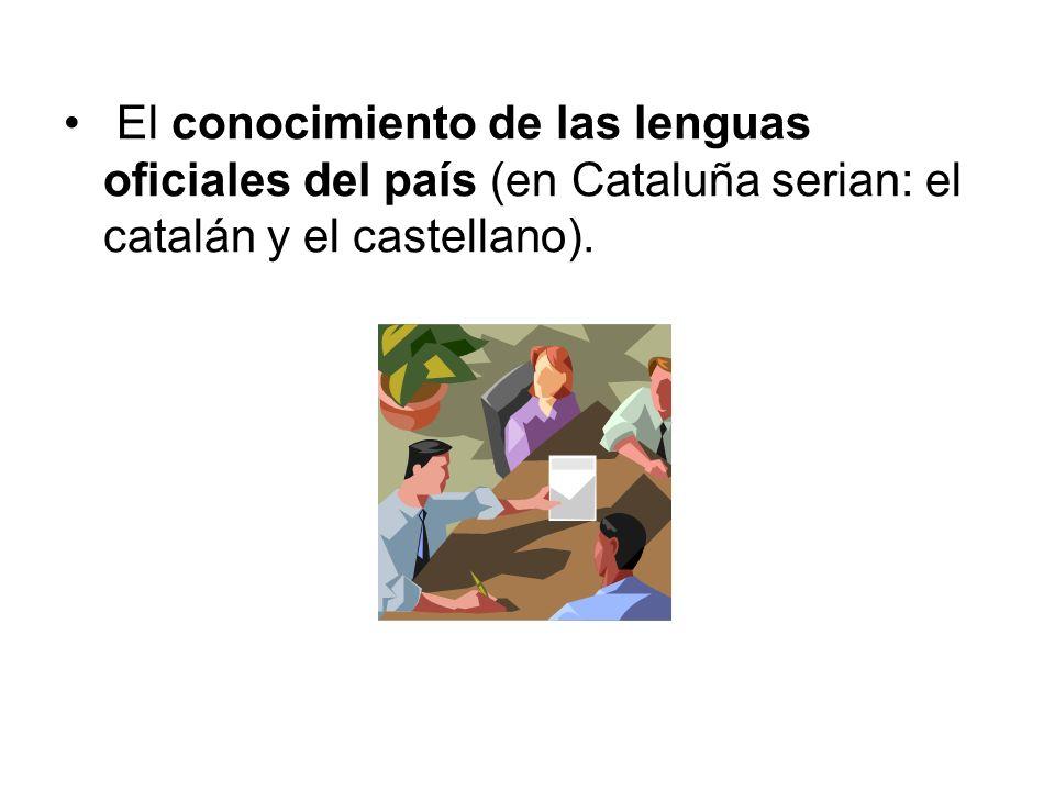 El conocimiento de las lenguas oficiales del país (en Cataluña serian: el catalán y el castellano).