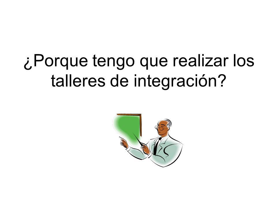 ¿Porque tengo que realizar los talleres de integración?