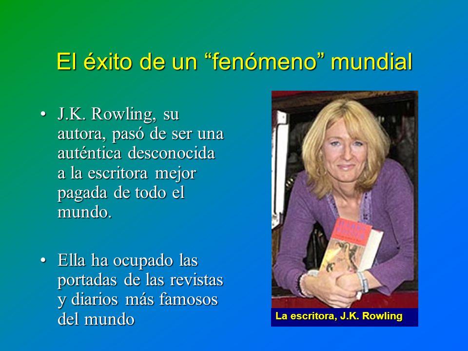 El éxito de un fenómeno mundial J.K. Rowling, su autora, pasó de ser una auténtica desconocida a la escritora mejor pagada de todo el mundo.J.K. Rowli