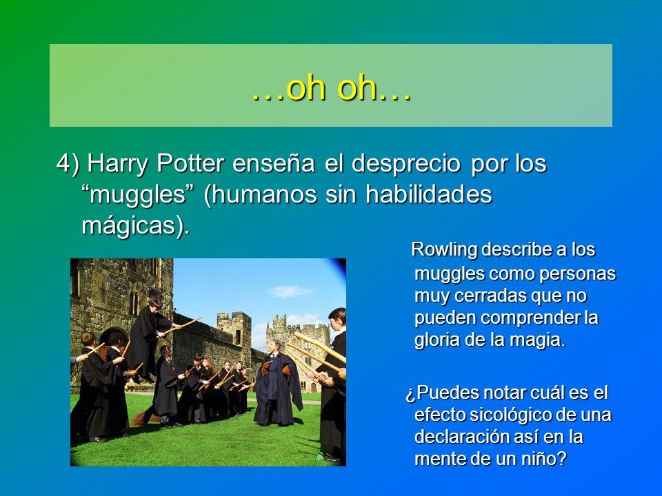 …oh oh… 4) Harry Potter enseña el desprecio por los muggles (humanos sin habilidades mágicas). Rowling describe a los muggles como personas muy cerrad