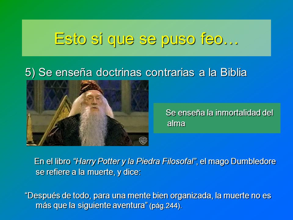 Esto si que se puso feo… 5) Se enseña doctrinas contrarias a la Biblia En el libro Harry Potter y la Piedra Filosofal, el mago Dumbledore se refiere a