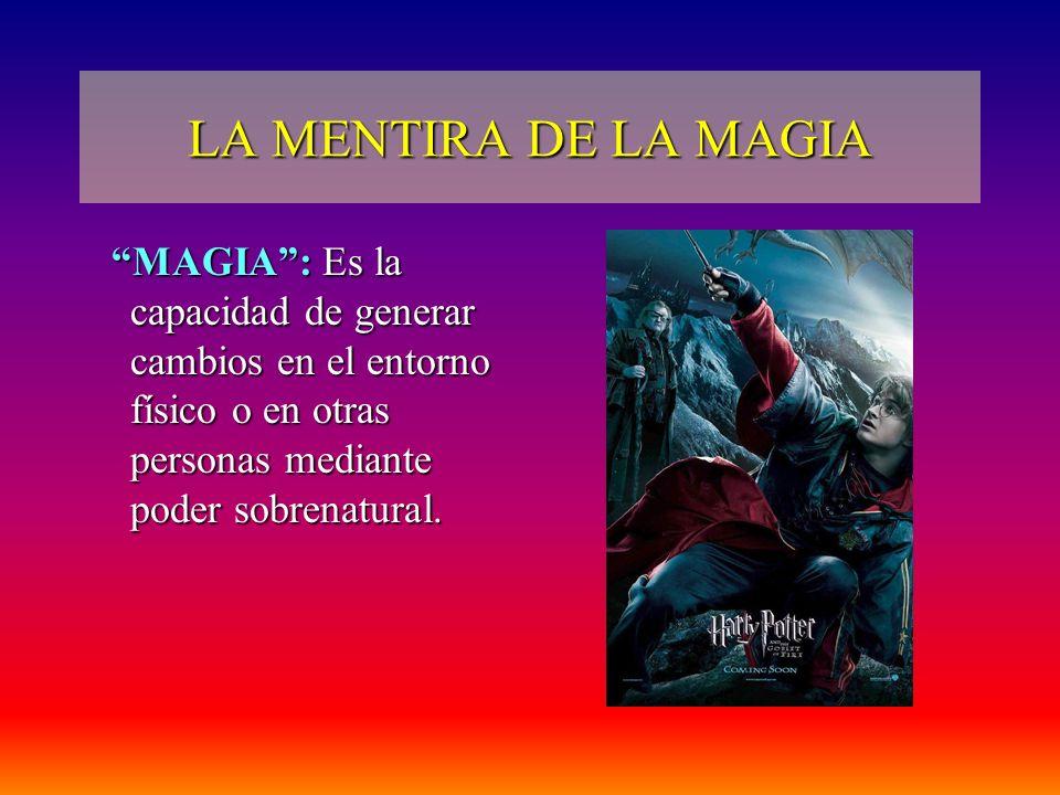 LA MENTIRA DE LA MAGIA MAGIA: Es la capacidad de generar cambios en el entorno físico o en otras personas mediante poder sobrenatural. MAGIA: Es la ca