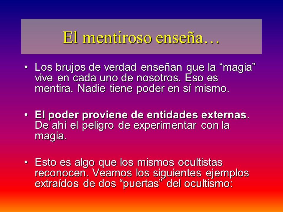 El mentiroso enseña… Los brujos de verdad enseñan que la magia vive en cada uno de nosotros. Eso es mentira. Nadie tiene poder en sí mismo.Los brujos