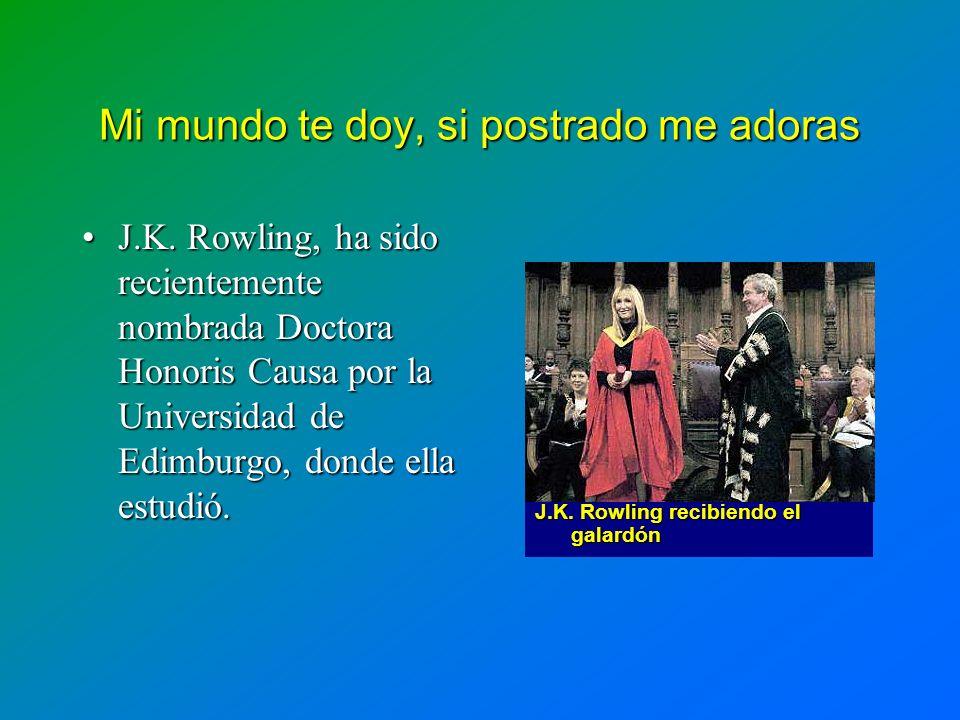 Mi mundo te doy, si postrado me adoras J.K. Rowling, ha sido recientemente nombrada Doctora Honoris Causa por la Universidad de Edimburgo, donde ella