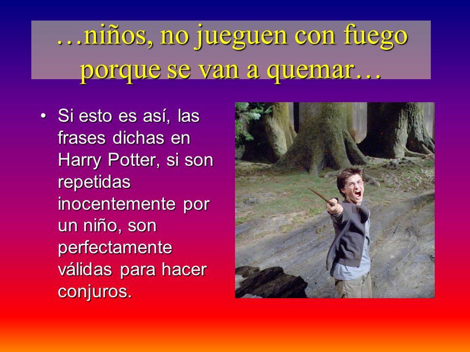 …niños, no jueguen con fuego porque se van a quemar… Si esto es así, las frases dichas en Harry Potter, si son repetidas inocentemente por un niño, so
