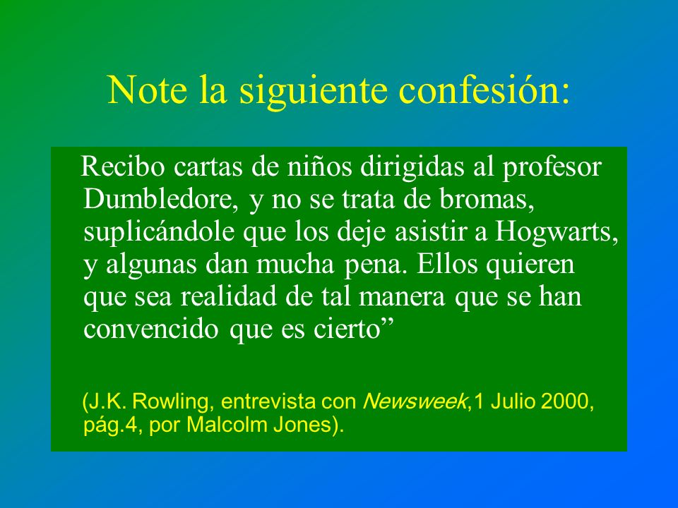 Note la siguiente confesión: Recibo cartas de niños dirigidas al profesor Dumbledore, y no se trata de bromas, suplicándole que los deje asistir a Hog