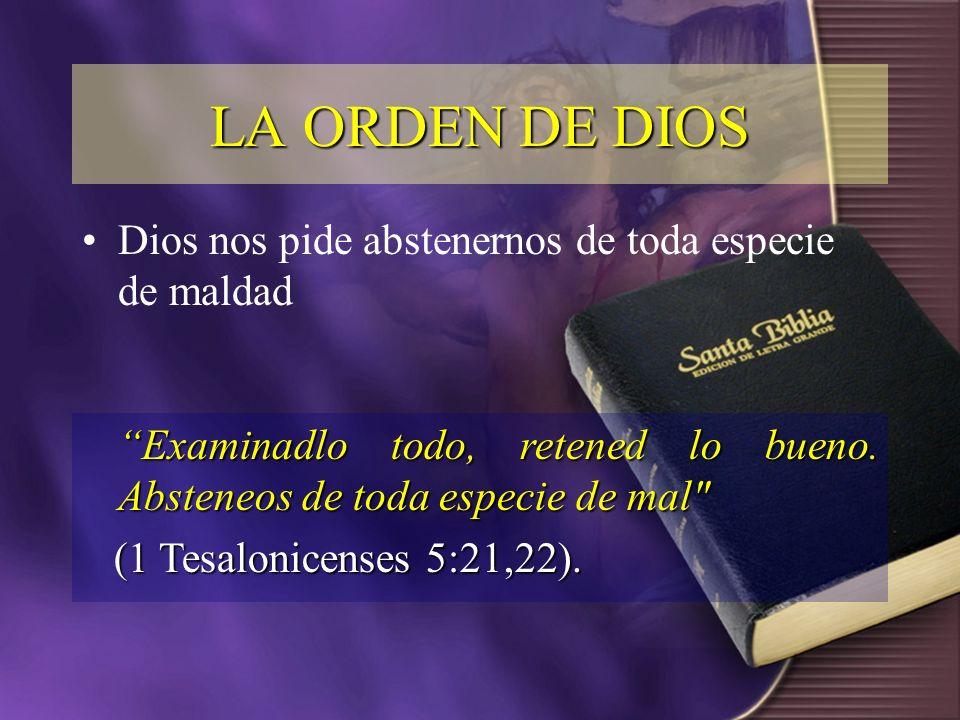Dios nos pide abstenernos de toda especie de maldad LA ORDEN DE DIOS Examinadlo todo, retened lo bueno. Absteneos de toda especie de mal