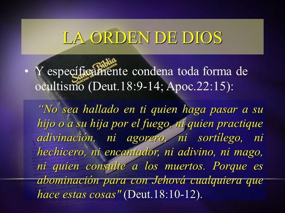 Y específicamente condena toda forma de ocultismo (Deut.18:9-14; Apoc.22:15): LA ORDEN DE DIOS No sea hallado en ti quien haga pasar a su hijo o a su
