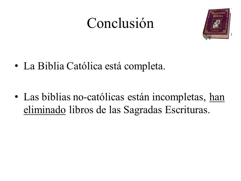 Conclusión La Biblia Católica está completa. Las biblias no-católicas están incompletas, han eliminado libros de las Sagradas Escrituras.