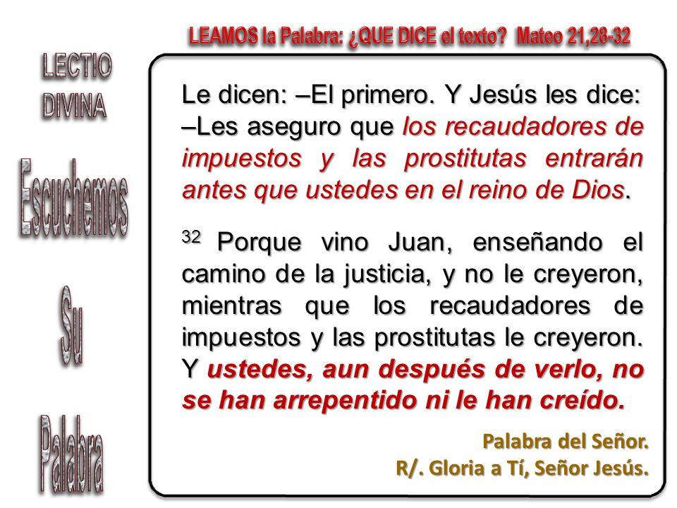 Le dicen: –El primero. Y Jesús les dice: –Les aseguro que los recaudadores de impuestos y las prostitutas entrarán antes que ustedes en el reino de Di