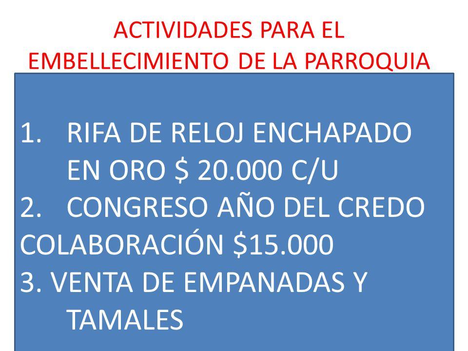 ACTIVIDADES PARA EL EMBELLECIMIENTO DE LA PARROQUIA. 1.RIFA DE RELOJ ENCHAPADO EN ORO $ 20.000 C/U 2.CONGRESO AÑO DEL CREDO COLABORACIÓN $15.000 3. VE