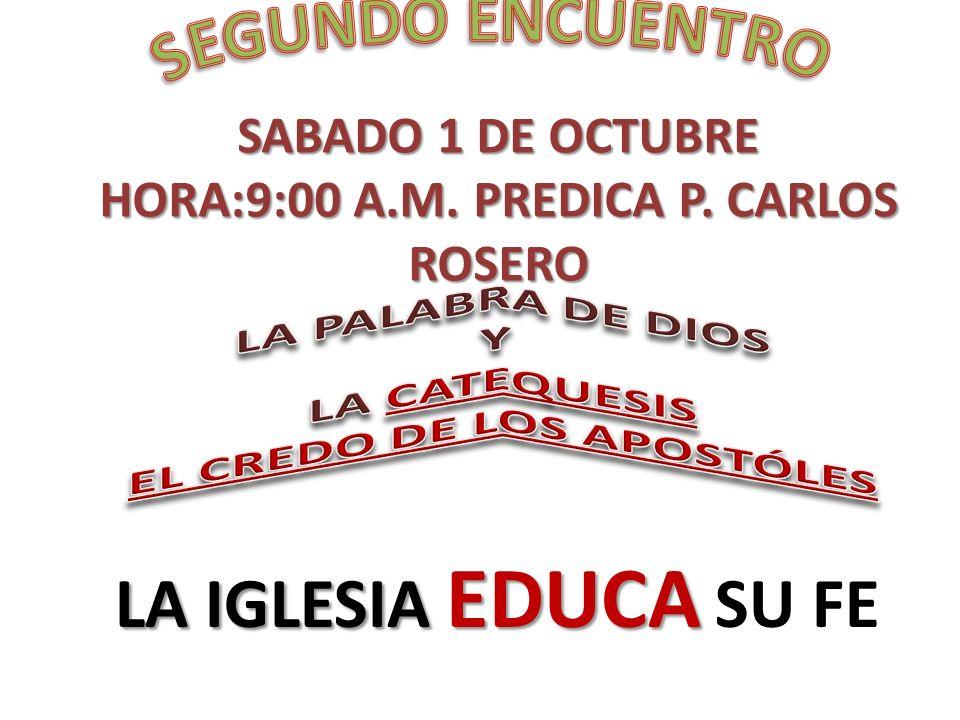 SABADO 1 DE OCTUBRE HORA:9:00 A.M. PREDICA P. CARLOS ROSERO LA IGLESIA EDUCA LA IGLESIA EDUCA SU FE
