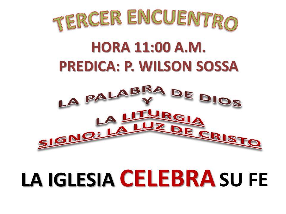 HORA 11:00 A.M. PREDICA: P. WILSON SOSSA LA IGLESIA CELEBRA LA IGLESIA CELEBRA SU FE