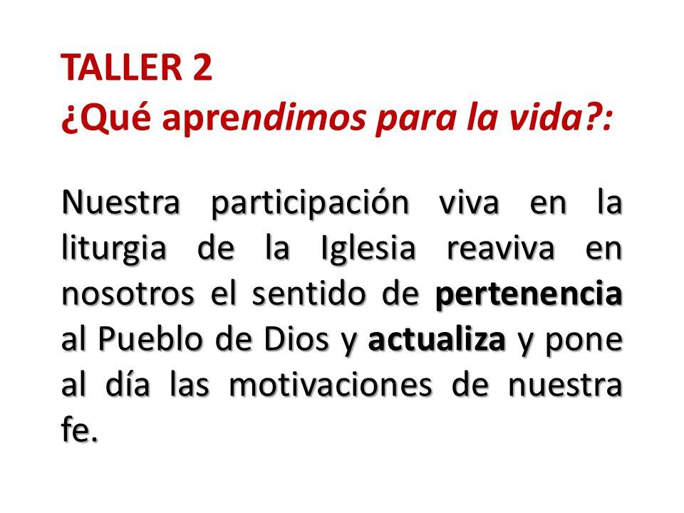 TALLER 2 ¿Qué aprendimos para la vida?: Nuestra participación viva en la liturgia de la Iglesia reaviva en nosotros el sentido de pertenencia al Puebl