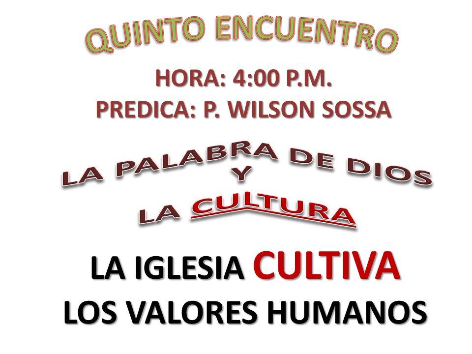 HORA: 4:00 P.M. PREDICA: P. WILSON SOSSA LA IGLESIA CULTIVA LOS VALORES HUMANOS