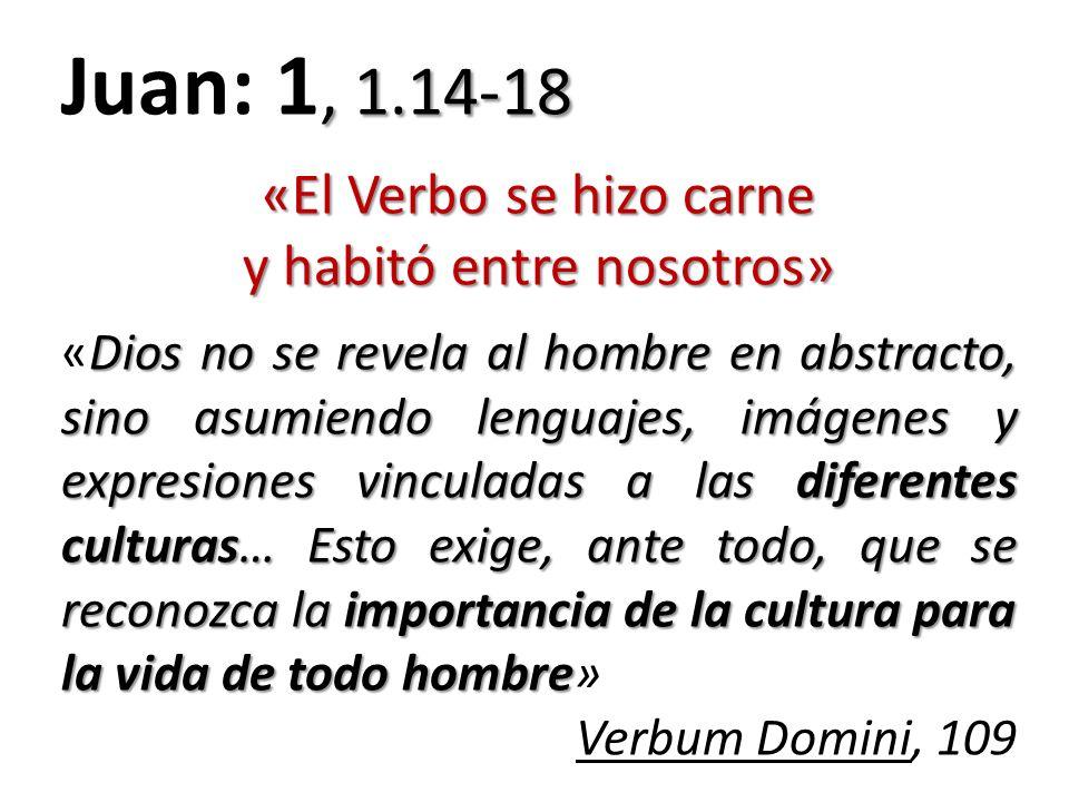 , 1.14-18 Juan: 1, 1.14-18 «El Verbo se hizo carne y habitó entre nosotros» Dios no se revela al hombre en abstracto, sino asumiendo lenguajes, imágen