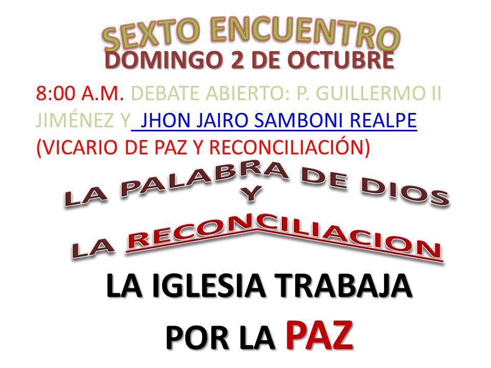 DOMINGO 2 DE OCTUBRE LA IGLESIA TRABAJA POR LA PAZ 8:00 A.M. DEBATE ABIERTO: P. GUILLERMO II JIMÉNEZ Y JHON JAIRO SAMBONI REALPE (VICARIO DE PAZ Y REC