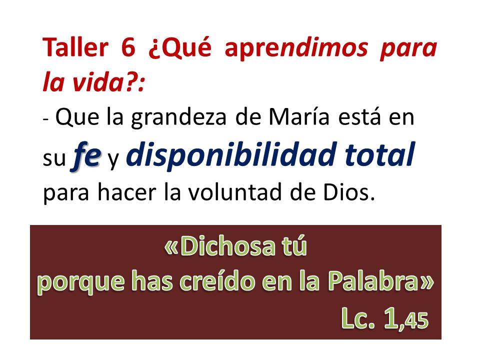 Taller 6 ¿Qué aprendimos para la vida?: fe - Que la grandeza de María está en su fe y disponibilidad total para hacer la voluntad de Dios.
