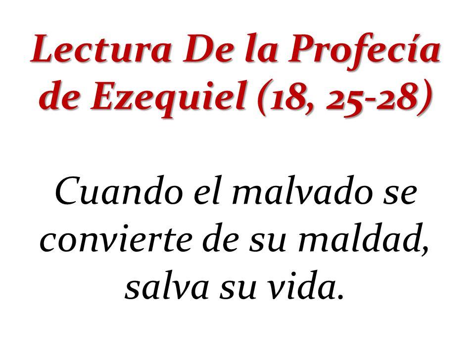 Lectura De la Profecía de Ezequiel (18, 25-28) Cuando el malvado se convierte de su maldad, salva su vida.