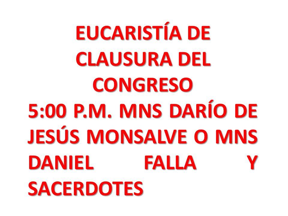 EUCARISTÍA DE CLAUSURA DEL CONGRESO 5:00 P.M. MNS DARÍO DE JESÚS MONSALVE O MNS DANIEL FALLA Y SACERDOTES