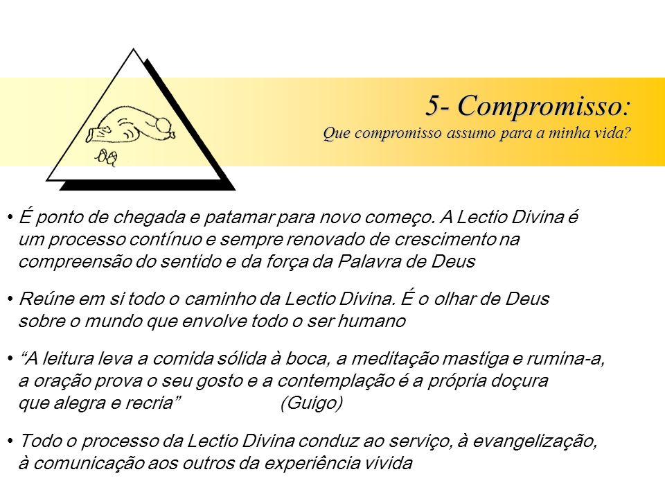 5- Compromisso: Que compromisso assumo para a minha vida? É ponto de chegada e patamar para novo começo. A Lectio Divina é um processo contínuo e semp