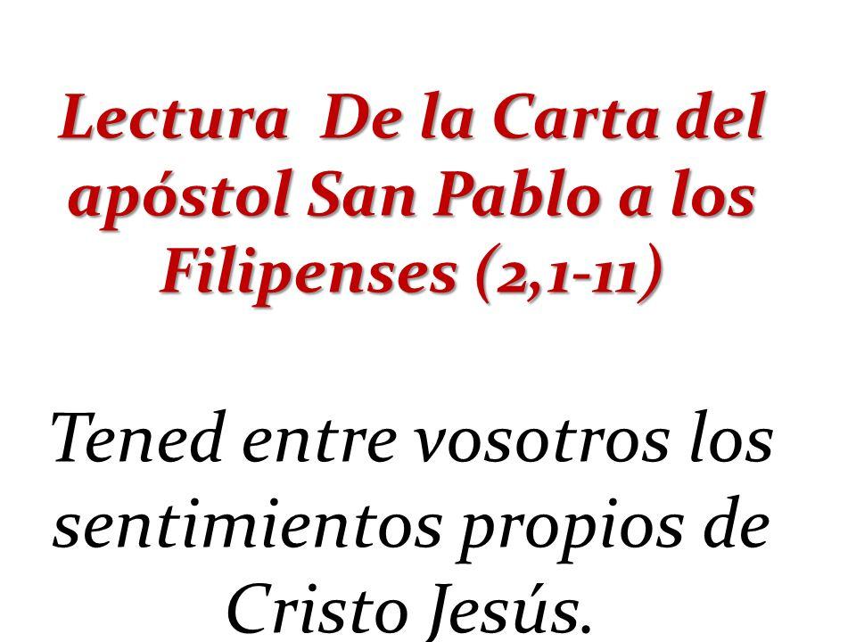 Lectura De la Carta del apóstol San Pablo a los Filipenses (2,1-11) Tened entre vosotros los sentimientos propios de Cristo Jesús.
