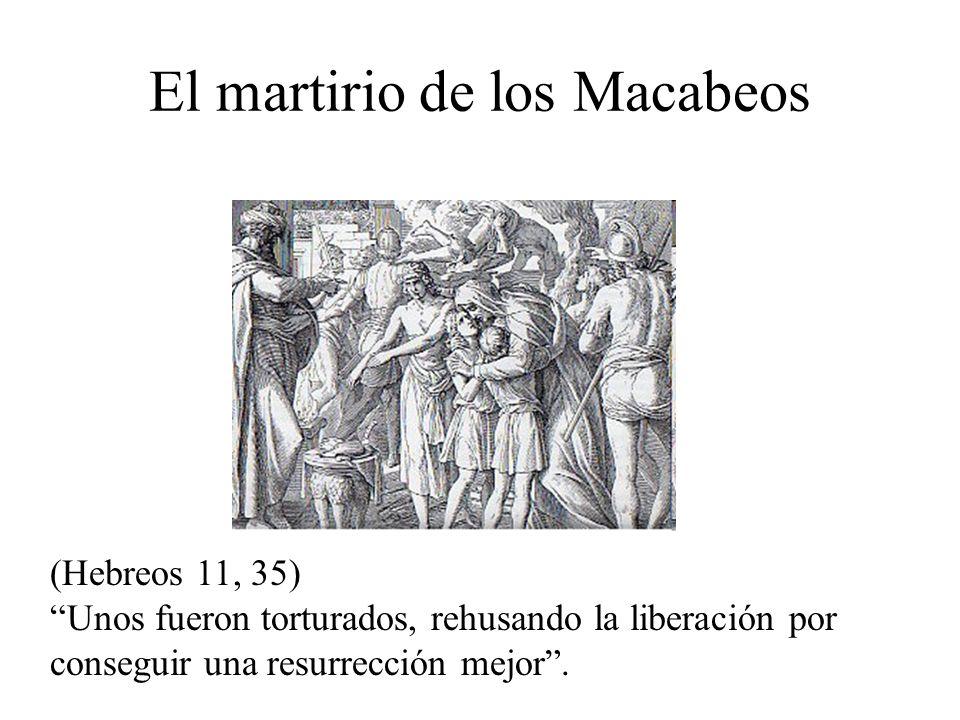 (Hebreos 11, 35)Unos fueron torturados, rehusando la liberación por conseguir una resurrección mejor. El martirio de los Macabeos