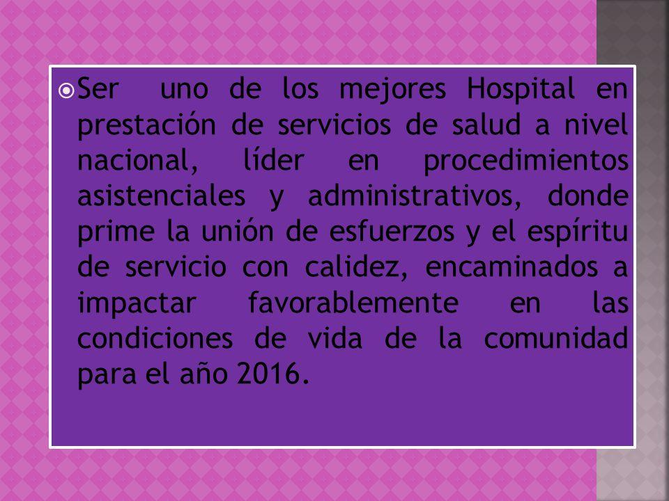 Ser uno de los mejores Hospital en prestación de servicios de salud a nivel nacional, líder en procedimientos asistenciales y administrativos, donde p