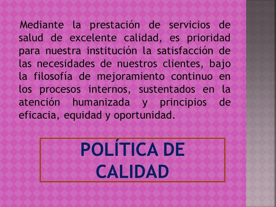 POLÍTICA DE CALIDAD Mediante la prestación de servicios de salud de excelente calidad, es prioridad para nuestra institución la satisfacción de las ne