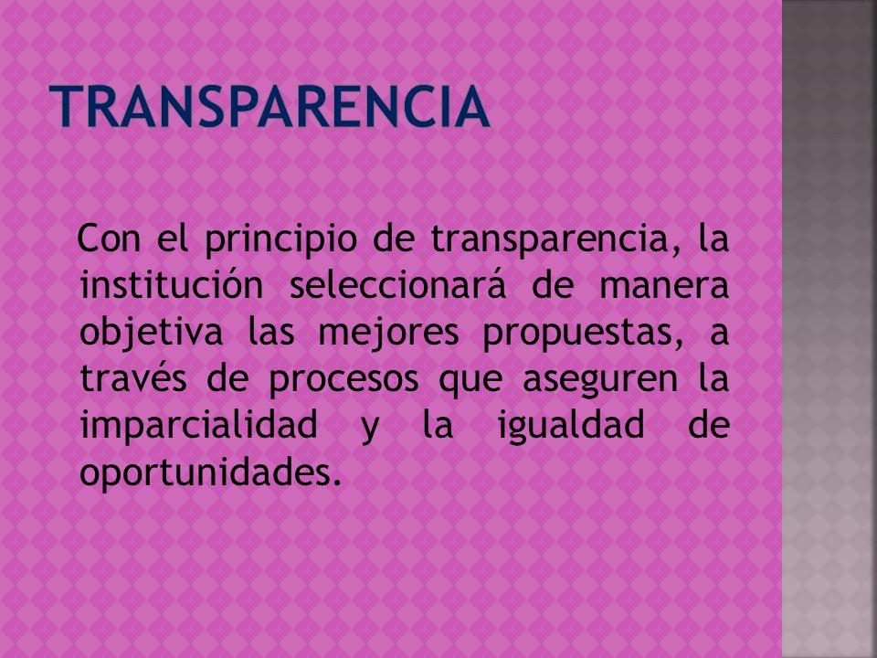 Con el principio de transparencia, la institución seleccionará de manera objetiva las mejores propuestas, a través de procesos que aseguren la imparci
