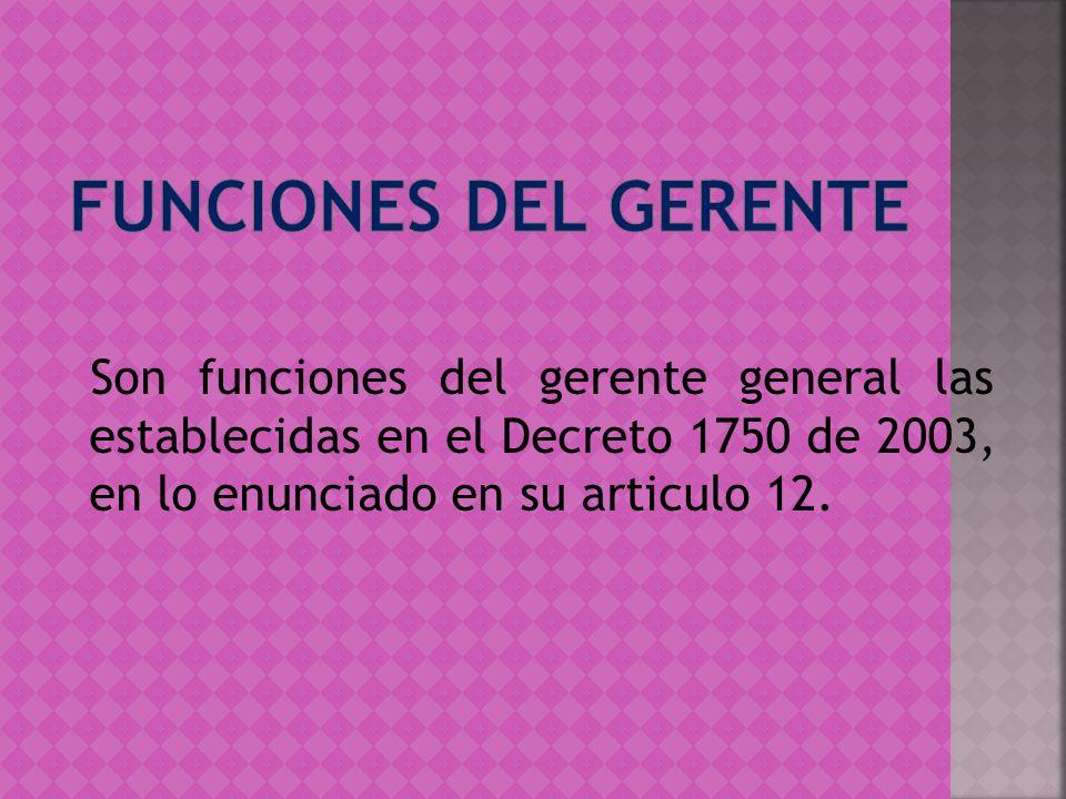Son funciones del gerente general las establecidas en el Decreto 1750 de 2003, en lo enunciado en su articulo 12.