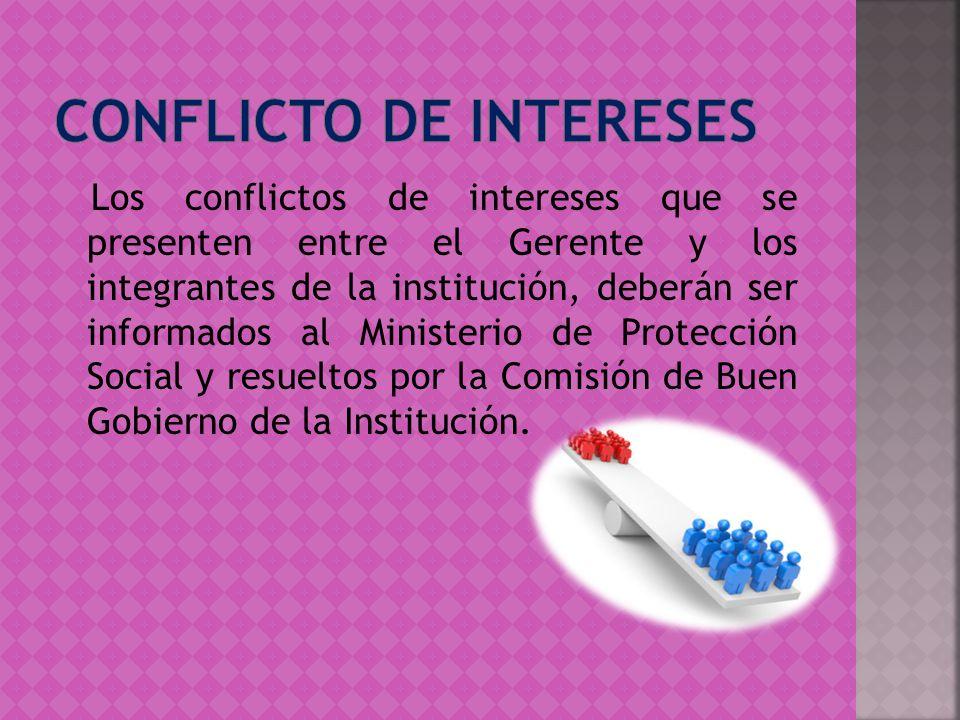Los conflictos de intereses que se presenten entre el Gerente y los integrantes de la institución, deberán ser informados al Ministerio de Protección