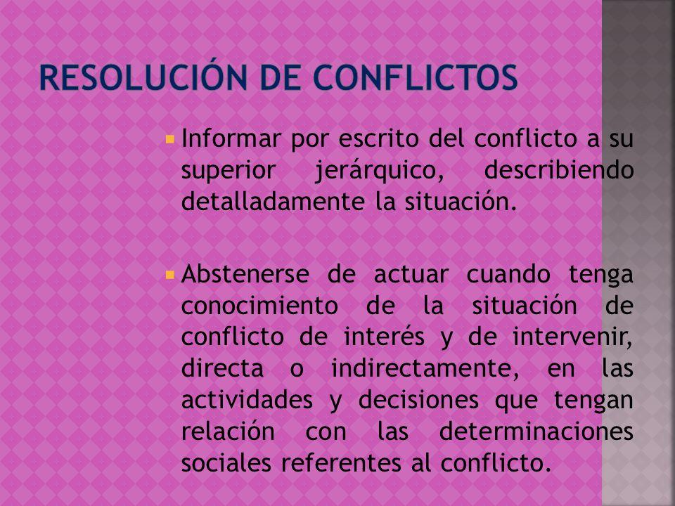 Informar por escrito del conflicto a su superior jerárquico, describiendo detalladamente la situación. Abstenerse de actuar cuando tenga conocimiento