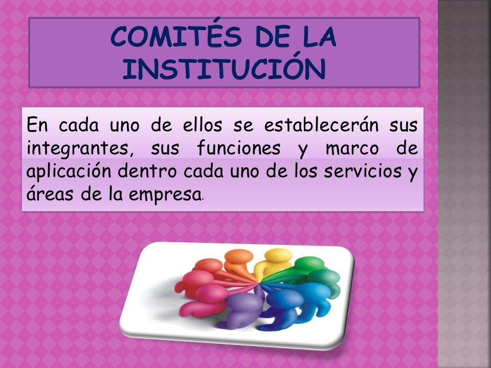 COMITÉS DE LA INSTITUCIÓN En cada uno de ellos se establecerán sus integrantes, sus funciones y marco de aplicación dentro cada uno de los servicios y