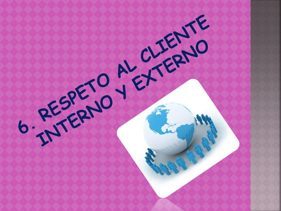 6. RESPETO AL CLIENTE INTERNO Y EXTERNO