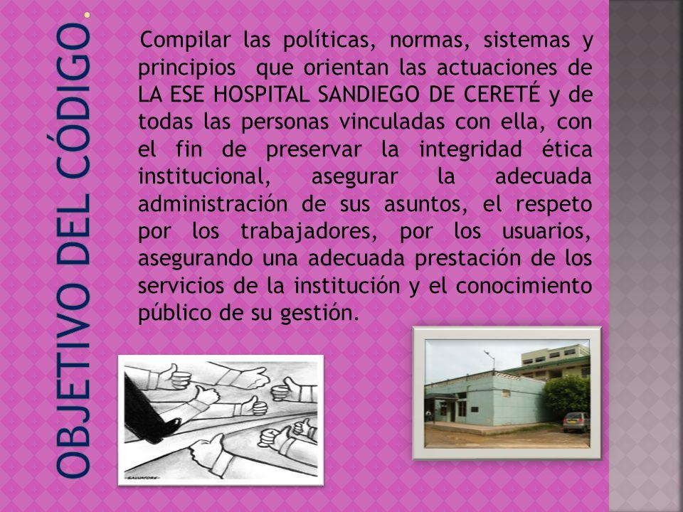 Compilar las políticas, normas, sistemas y principios que orientan las actuaciones de LA ESE HOSPITAL SANDIEGO DE CERETÉ y de todas las personas vincu