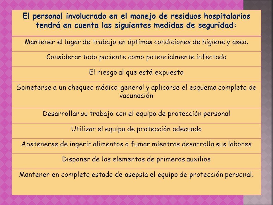 El personal involucrado en el manejo de residuos hospitalarios tendrá en cuenta las siguientes medidas de seguridad: Mantener el lugar de trabajo en ó