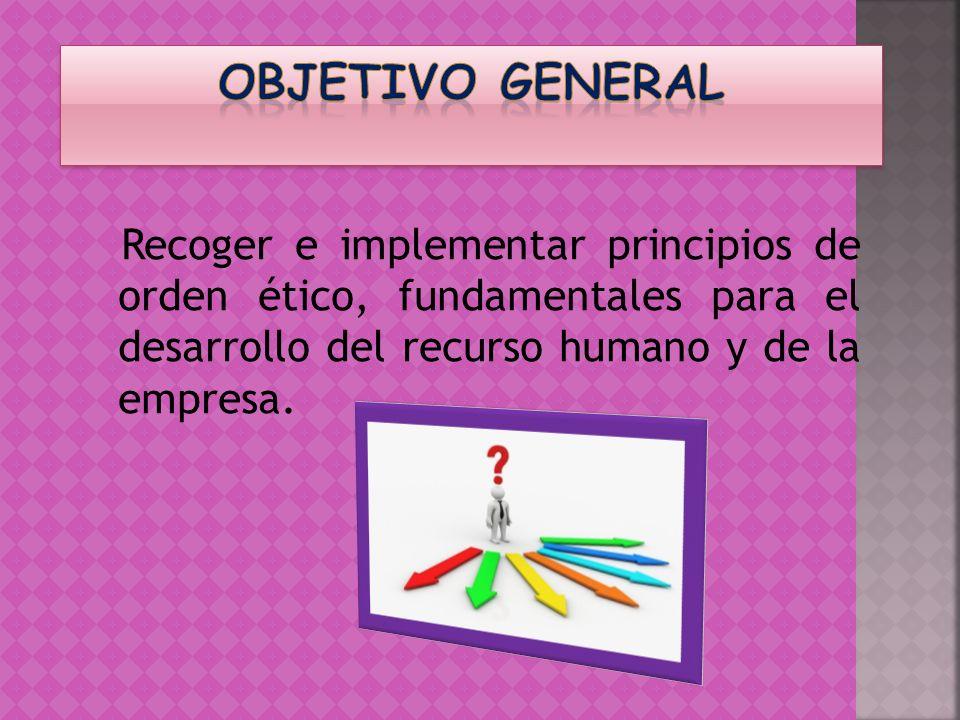 Recoger e implementar principios de orden ético, fundamentales para el desarrollo del recurso humano y de la empresa.