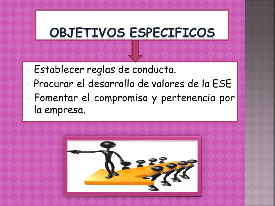 Establecer reglas de conducta. Procurar el desarrollo de valores de la ESE Fomentar el compromiso y pertenencia por la empresa.