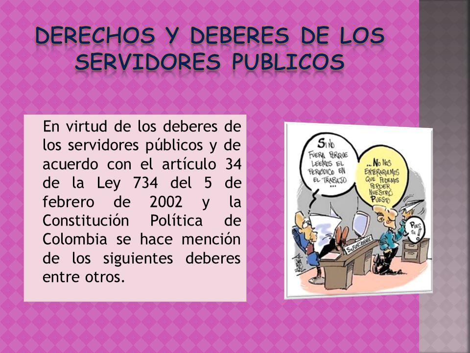 En virtud de los deberes de los servidores públicos y de acuerdo con el artículo 34 de la Ley 734 del 5 de febrero de 2002 y la Constitución Política