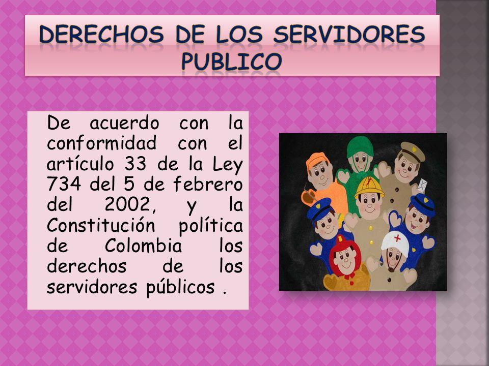 De acuerdo con la conformidad con el artículo 33 de la Ley 734 del 5 de febrero del 2002, y la Constitución política de Colombia los derechos de los s