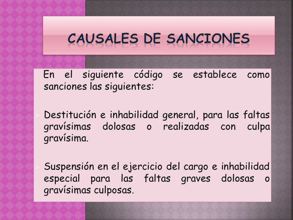En el siguiente código se establece como sanciones las siguientes: Destitución e inhabilidad general, para las faltas gravísimas dolosas o realizadas