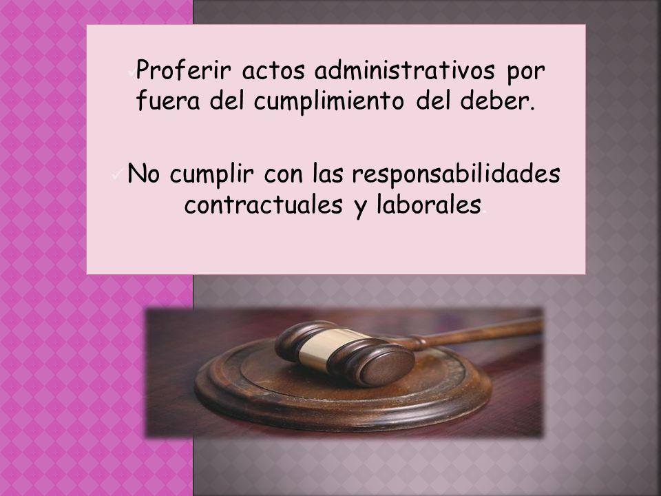 Proferir actos administrativos por fuera del cumplimiento del deber. No cumplir con las responsabilidades contractuales y laborales.