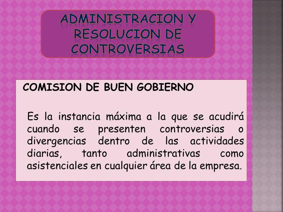 COMISION DE BUEN GOBIERNO Es la instancia máxima a la que se acudirá cuando se presenten controversias o divergencias dentro de las actividades diaria
